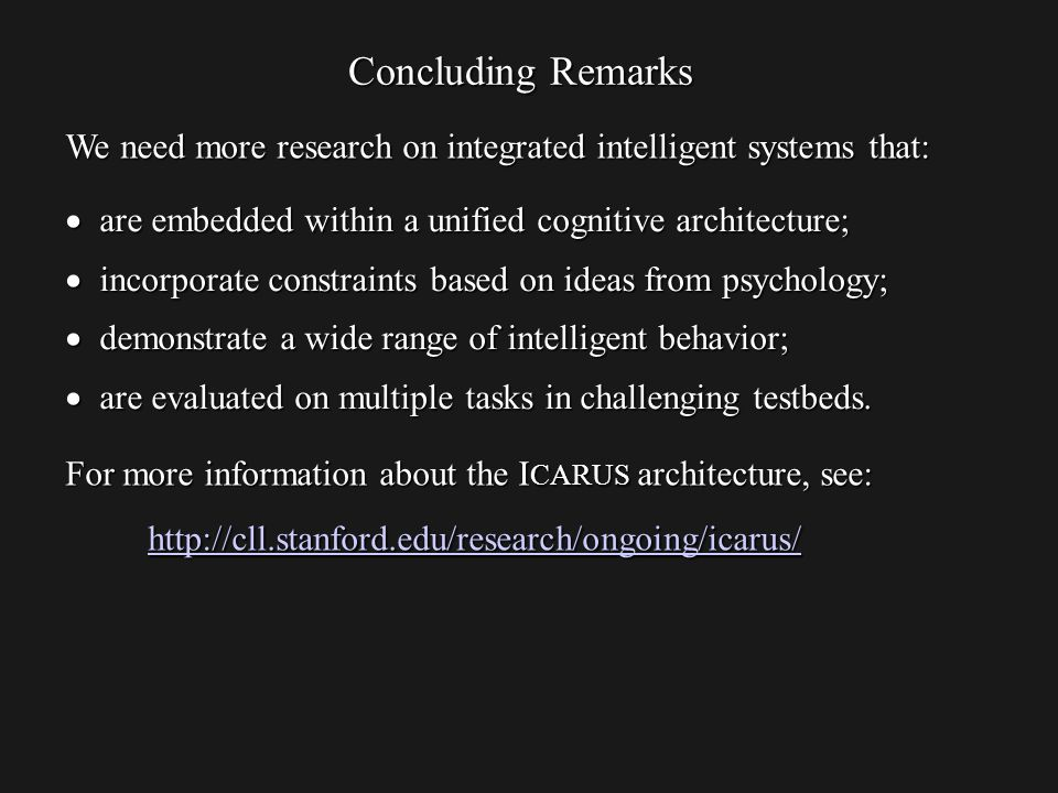 Concluding Remarks are embedded within a unified cognitive architecture; are embedded within a unified cognitive architecture; incorporate constraints based on ideas from psychology; incorporate constraints based on ideas from psychology; demonstrate a wide range of intelligent behavior; demonstrate a wide range of intelligent behavior; are evaluated on multiple tasks in challenging testbeds.