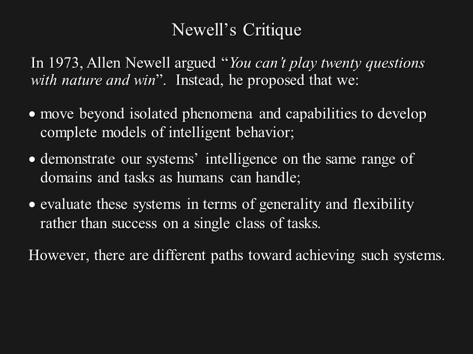 Newells Critique move beyond isolated phenomena and capabilities to develop complete models of intelligent behavior; move beyond isolated phenomena and capabilities to develop complete models of intelligent behavior; demonstrate our systems intelligence on the same range of domains and tasks as humans can handle; demonstrate our systems intelligence on the same range of domains and tasks as humans can handle; evaluate these systems in terms of generality and flexibility rather than success on a single class of tasks.