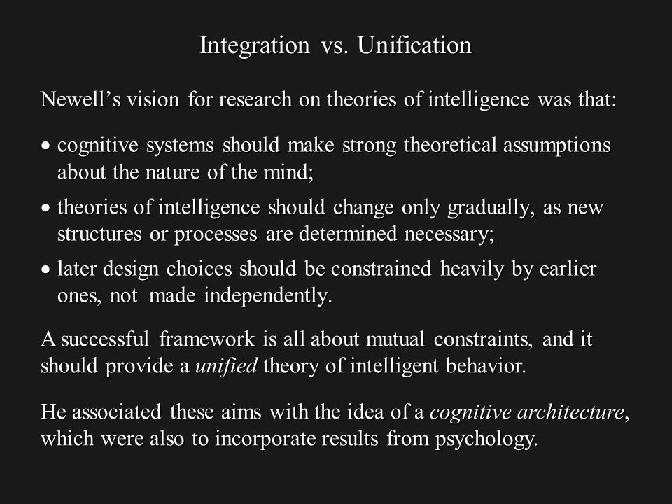 Newells vision for research on theories of intelligence was that: cognitive systems should make strong theoretical assumptions about the nature of the mind; cognitive systems should make strong theoretical assumptions about the nature of the mind; theories of intelligence should change only gradually, as new structures or processes are determined necessary; theories of intelligence should change only gradually, as new structures or processes are determined necessary; later design choices should be constrained heavily by earlier ones, not made independently.
