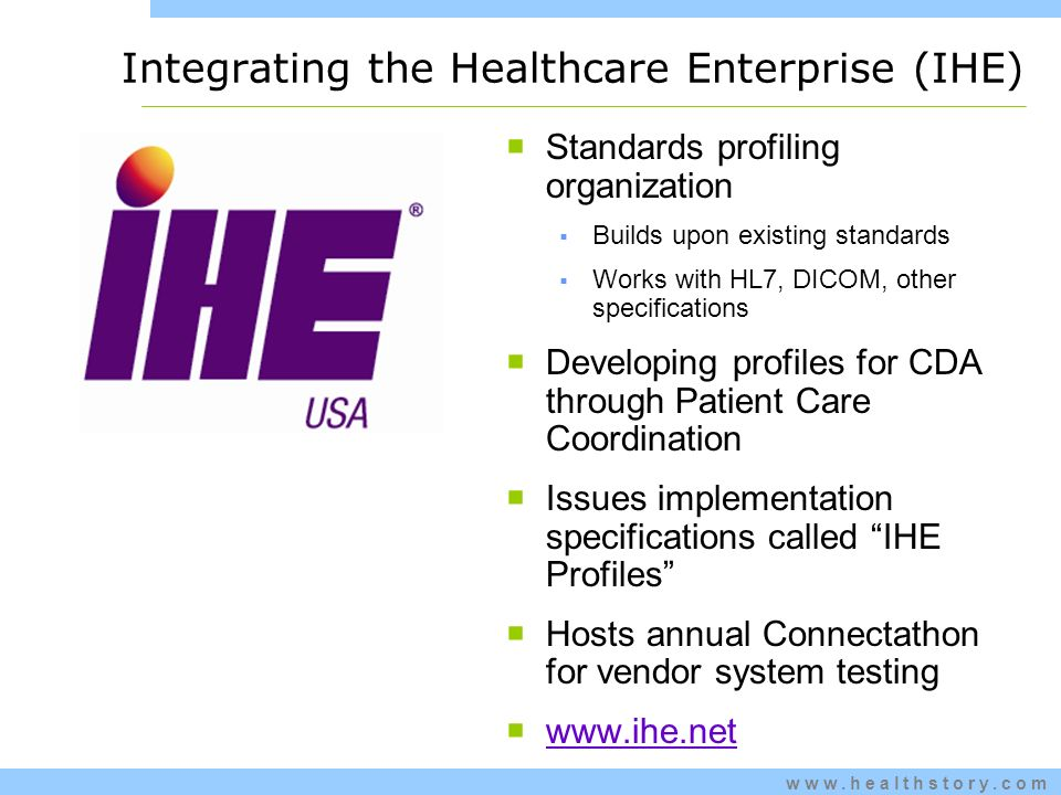 www.healthstory.com Integrating the Healthcare Enterprise (IHE) Standards profiling organization Builds upon existing standards Works with HL7, DICOM, other specifications Developing profiles for CDA through Patient Care Coordination Issues implementation specifications called IHE Profiles Hosts annual Connectathon for vendor system testing www.ihe.net