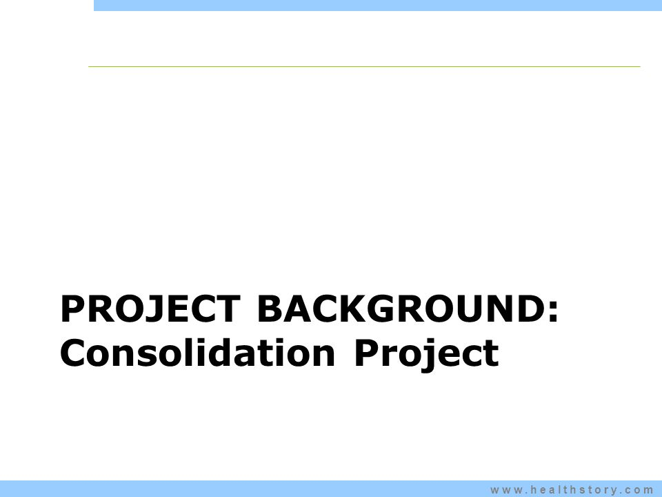 www.healthstory.com PROJECT BACKGROUND: Consolidation Project