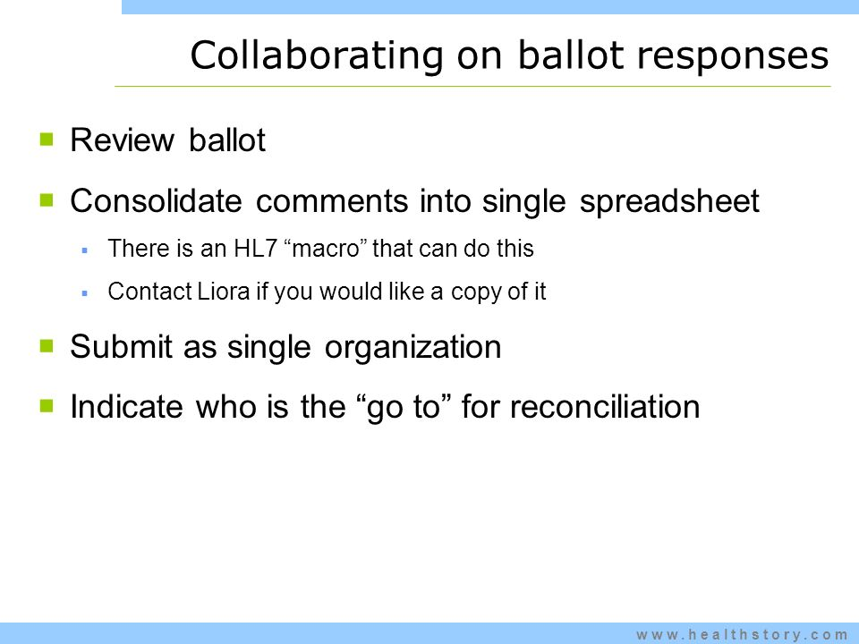 www.healthstory.com Collaborating on ballot responses Review ballot Consolidate comments into single spreadsheet There is an HL7 macro that can do this Contact Liora if you would like a copy of it Submit as single organization Indicate who is the go to for reconciliation