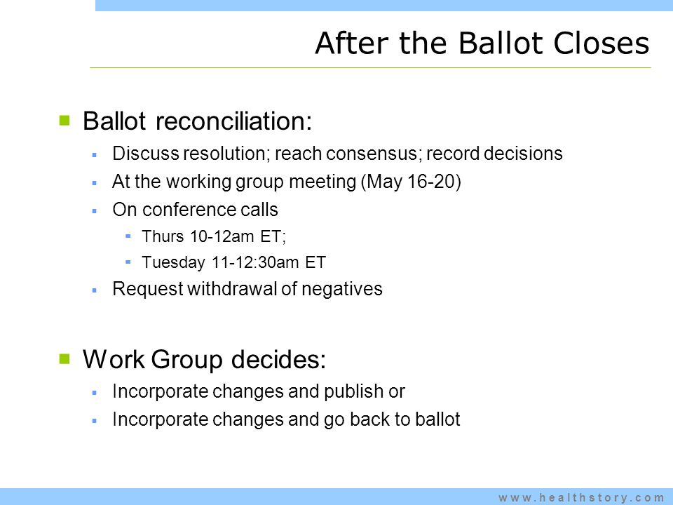 www.healthstory.com Ballot reconciliation: Discuss resolution; reach consensus; record decisions At the working group meeting (May 16-20) On conference calls Thurs 10-12am ET; Tuesday 11-12:30am ET Request withdrawal of negatives Work Group decides: Incorporate changes and publish or Incorporate changes and go back to ballot After the Ballot Closes