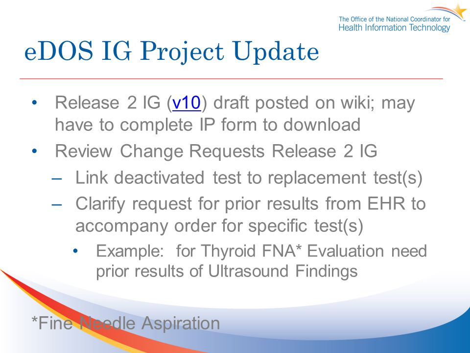 eDOS IG Project Update Release 2 IG (v10) draft posted on wiki; may have to complete IP form to downloadv10 Review Change Requests Release 2 IG –Link deactivated test to replacement test(s) –Clarify request for prior results from EHR to accompany order for specific test(s) Example: for Thyroid FNA* Evaluation need prior results of Ultrasound Findings *Fine Needle Aspiration