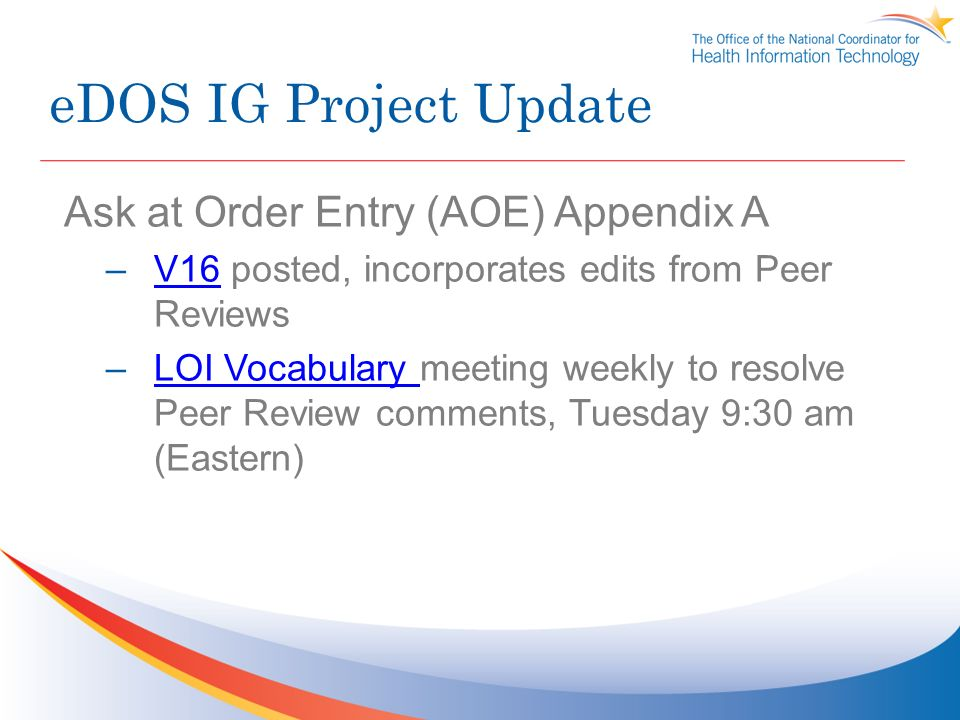 eDOS IG Project Update Ask at Order Entry (AOE) Appendix A –V16 posted, incorporates edits from Peer ReviewsV16 –LOI Vocabulary meeting weekly to resolve Peer Review comments, Tuesday 9:30 am (Eastern)LOI Vocabulary