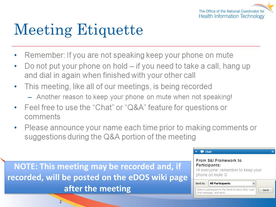 Meeting Etiquette Remember: If you are not speaking keep your phone on mute Do not put your phone on hold – if you need to take a call, hang up and dial in again when finished with your other call This meeting, like all of our meetings, is being recorded –Another reason to keep your phone on mute when not speaking.