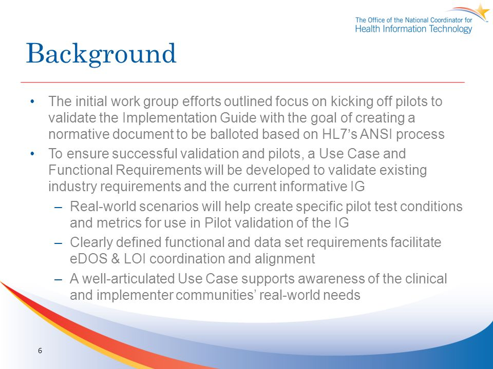 Background The initial work group efforts outlined focus on kicking off pilots to validate the Implementation Guide with the goal of creating a normative document to be balloted based on HL7s ANSI process To ensure successful validation and pilots, a Use Case and Functional Requirements will be developed to validate existing industry requirements and the current informative IG –Real-world scenarios will help create specific pilot test conditions and metrics for use in Pilot validation of the IG –Clearly defined functional and data set requirements facilitate eDOS & LOI coordination and alignment –A well-articulated Use Case supports awareness of the clinical and implementer communities real-world needs 6