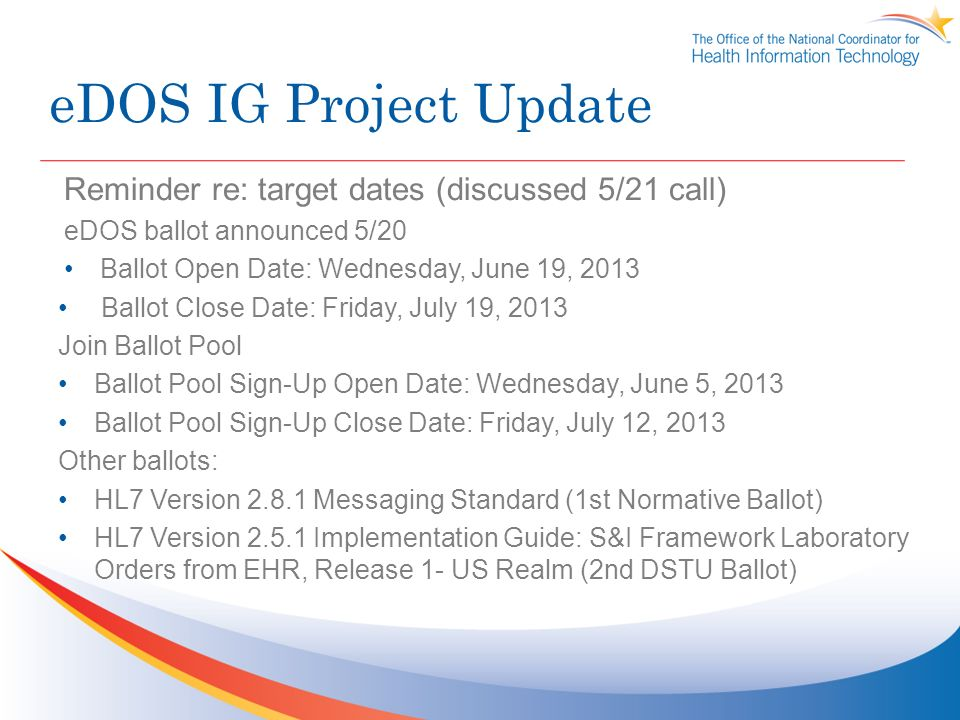 eDOS IG Project Update Reminder re: target dates (discussed 5/21 call) eDOS ballot announced 5/20 Ballot Open Date: Wednesday, June 19, 2013 Ballot Close Date: Friday, July 19, 2013 Join Ballot Pool Ballot Pool Sign-Up Open Date: Wednesday, June 5, 2013 Ballot Pool Sign-Up Close Date: Friday, July 12, 2013 Other ballots: HL7 Version Messaging Standard (1st Normative Ballot) HL7 Version Implementation Guide: S&I Framework Laboratory Orders from EHR, Release 1- US Realm (2nd DSTU Ballot)
