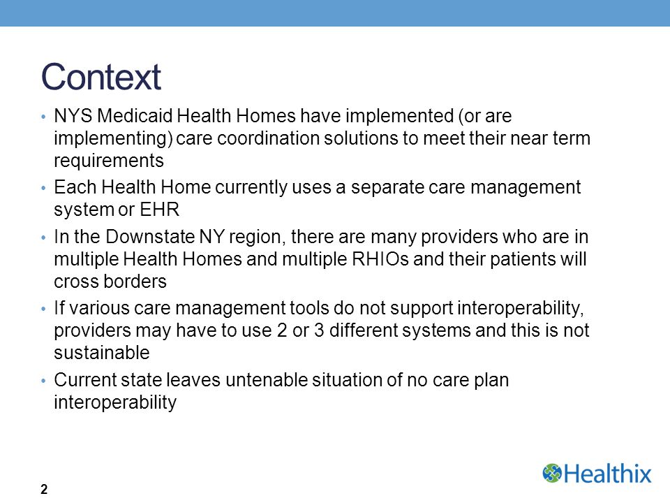 Context NYS Medicaid Health Homes have implemented (or are implementing) care coordination solutions to meet their near term requirements Each Health
