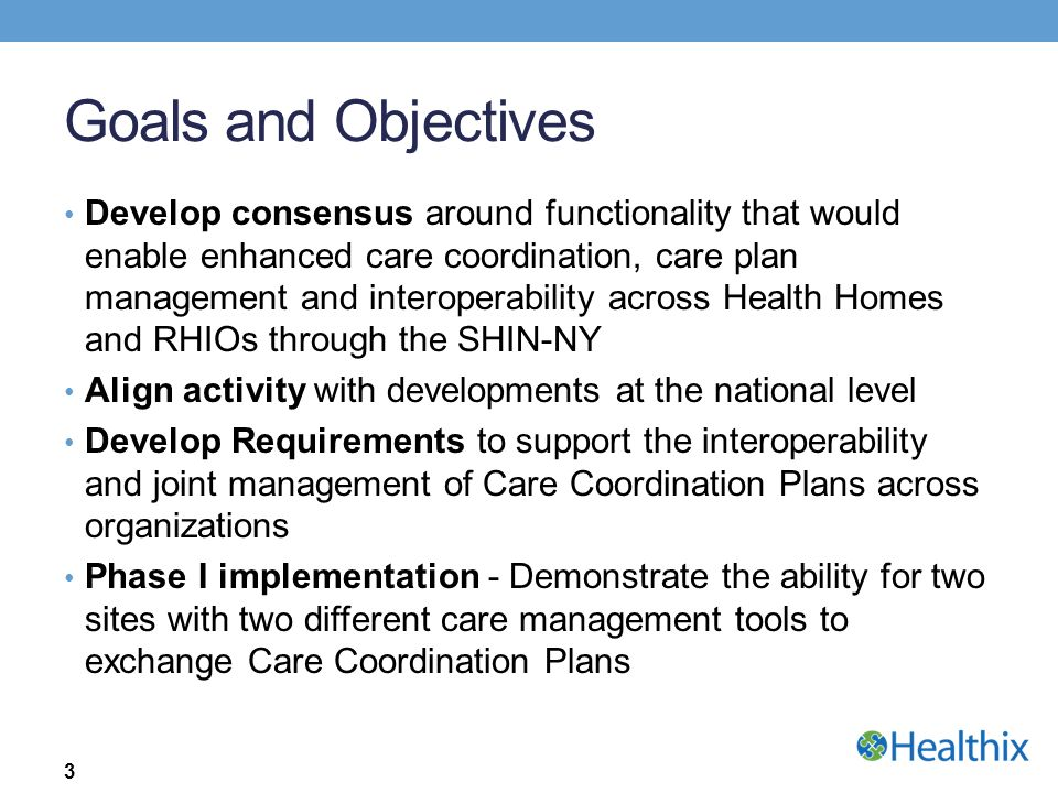 Goals and Objectives Develop consensus around functionality that would enable enhanced care coordination, care plan management and interoperability across Health Homes and RHIOs through the SHIN-NY Align activity with developments at the national level Develop Requirements to support the interoperability and joint management of Care Coordination Plans across organizations Phase I implementation - Demonstrate the ability for two sites with two different care management tools to exchange Care Coordination Plans 3