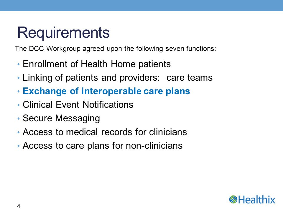 Requirements Enrollment of Health Home patients Linking of patients and providers: care teams Exchange of interoperable care plans Clinical Event Notifications Secure Messaging Access to medical records for clinicians Access to care plans for non-clinicians 4 The DCC Workgroup agreed upon the following seven functions: