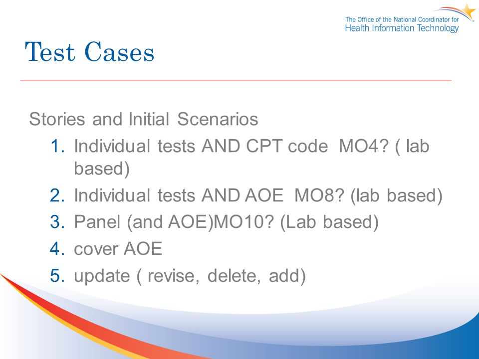 Test Cases Stories and Initial Scenarios 1.Individual tests AND CPT code MO4? ( lab based) 2.Individual tests AND AOE MO8? (lab based) 3.Panel (and AO