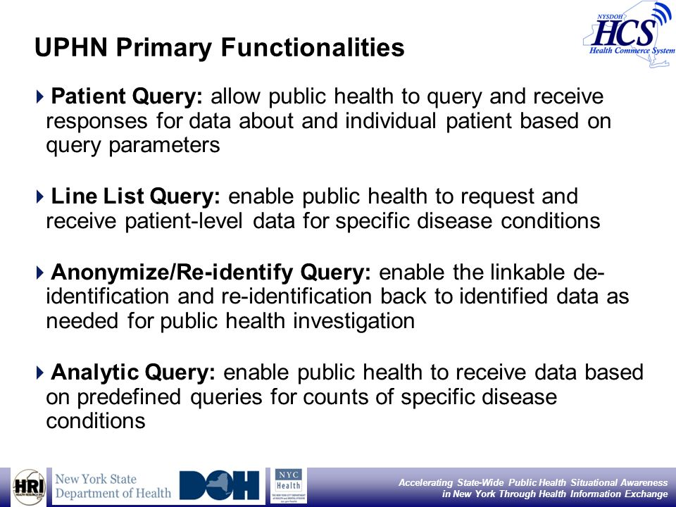 6 Accelerating State-Wide Public Health Situational Awareness in New York Through Health Information Exchange UPHN Primary Functionalities Patient Query: allow public health to query and receive responses for data about and individual patient based on query parameters Line List Query: enable public health to request and receive patient-level data for specific disease conditions Anonymize/Re-identify Query: enable the linkable de- identification and re-identification back to identified data as needed for public health investigation Analytic Query: enable public health to receive data based on predefined queries for counts of specific disease conditions