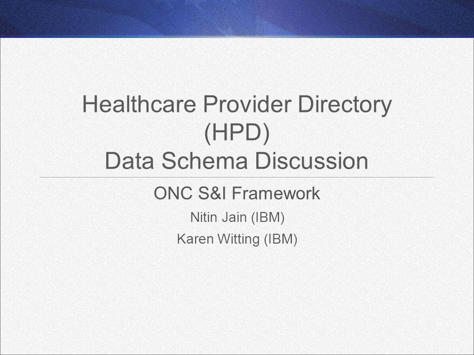 Healthcare Provider Directory (HPD) Data Schema Discussion ONC S&I Framework Nitin Jain (IBM) Karen Witting (IBM)