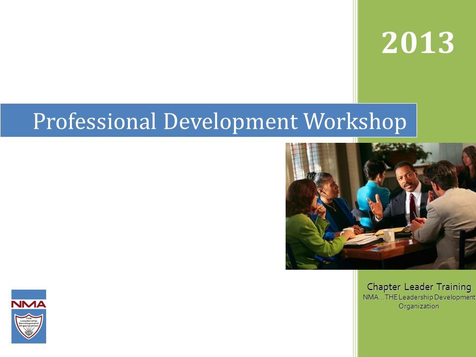 Professional Development Workshop 2013 Chapter Leader Training NMA...THE Leadership Development Organization