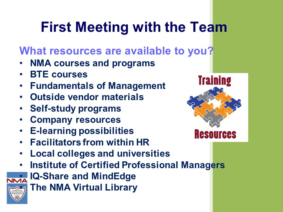 First Meeting with the Team What resources are available to you? NMA courses and programs BTE courses Fundamentals of Management Outside vendor materi