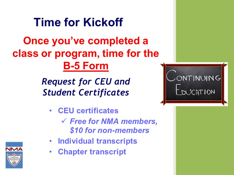 Time for Kickoff Once youve completed a class or program, time for the B-5 Form Request for CEU and Student Certificates CEU certificates Free for NMA members, $10 for non-members Individual transcripts Chapter transcript