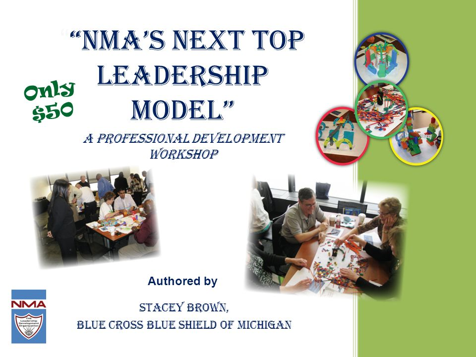 NMAs Next Top Leadership Model A professional development workshop Authored by Stacey Brown, Blue Cross Blue Shield of Michigan Only $50