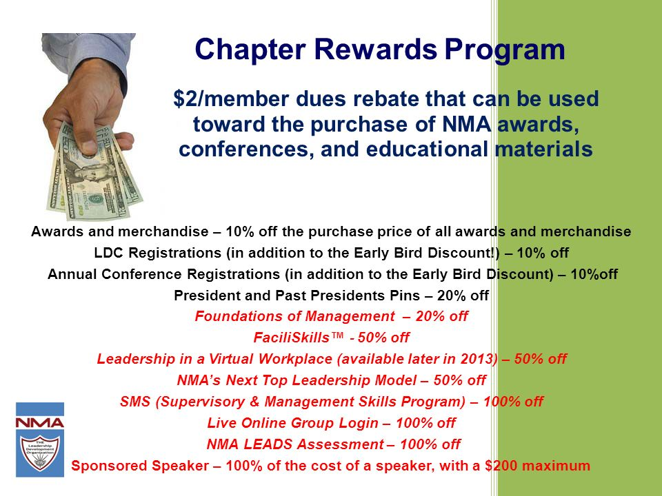 Chapter Rewards Program $2/member dues rebate that can be used toward the purchase of NMA awards, conferences, and educational materials Awards and merchandise – 10% off the purchase price of all awards and merchandise LDC Registrations (in addition to the Early Bird Discount!) – 10% off Annual Conference Registrations (in addition to the Early Bird Discount) – 10%off President and Past Presidents Pins – 20% off Foundations of Management – 20% off FaciliSkills 50% off Leadership in a Virtual Workplace (available later in 2013) – 50% off NMAs Next Top Leadership Model – 50% off SMS (Supervisory & Management Skills Program) – 100% off Live Online Group Login – 100% off NMA LEADS Assessment – 100% off Sponsored Speaker – 100% of the cost of a speaker, with a $200 maximum