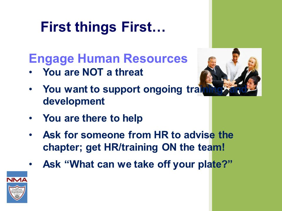 First things First… Engage Human Resources You are NOT a threat You want to support ongoing training and development You are there to help Ask for someone from HR to advise the chapter; get HR/training ON the team.