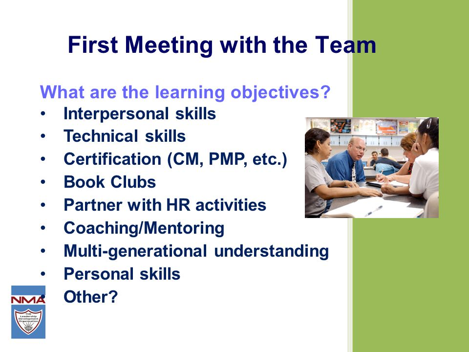 First Meeting with the Team What are the learning objectives? Interpersonal skills Technical skills Certification (CM, PMP, etc.) Book Clubs Partner w