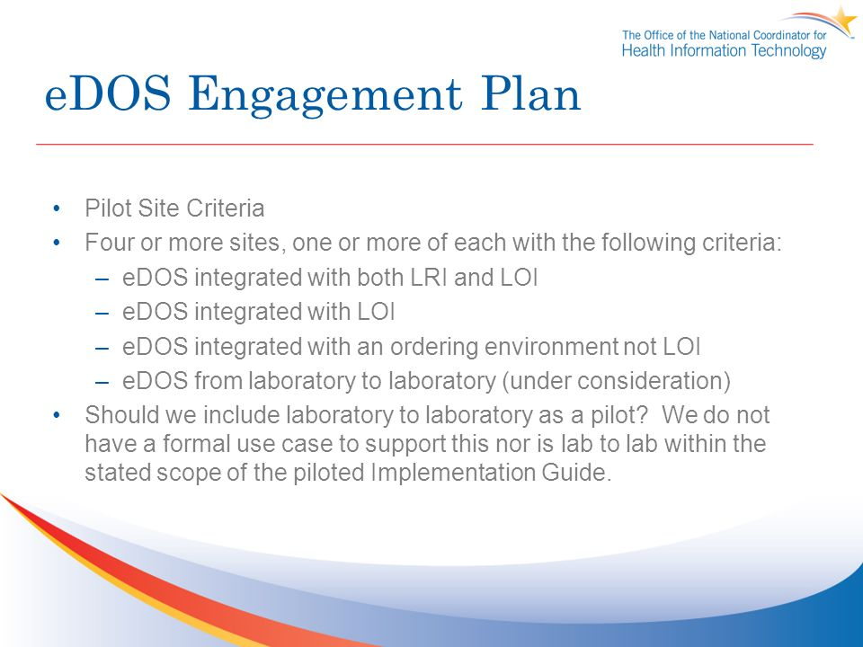 eDOS Engagement Plan Pilot Site Criteria Four or more sites, one or more of each with the following criteria: –eDOS integrated with both LRI and LOI –eDOS integrated with LOI –eDOS integrated with an ordering environment not LOI –eDOS from laboratory to laboratory (under consideration) Should we include laboratory to laboratory as a pilot.
