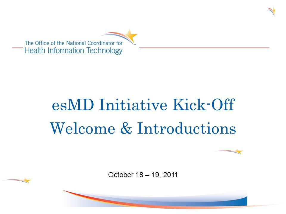 esMD Initiative Kick-Off Welcome & Introductions October 18 – 19, 2011