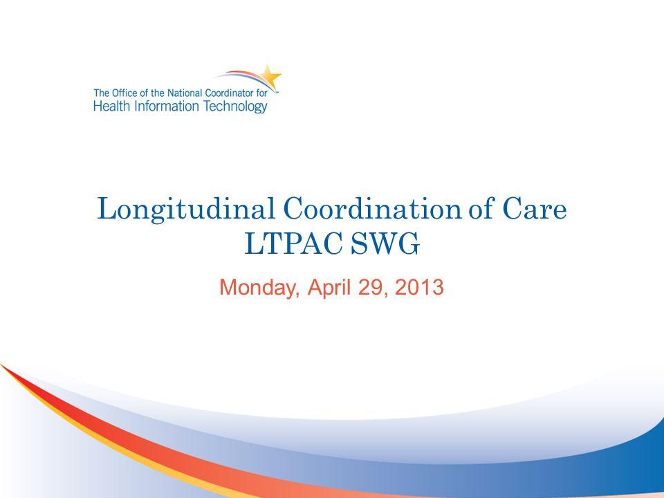 Longitudinal Coordination of Care LTPAC SWG Monday, April 29, 2013