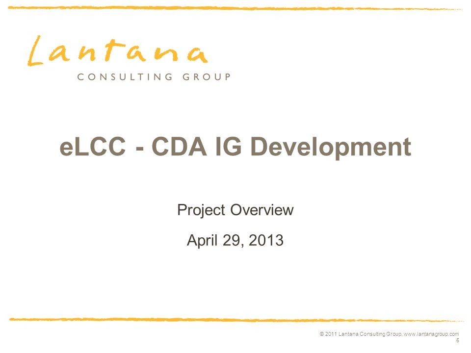 © 2011 Lantana Consulting Group, www.lantanagroup.com 5 eLCC - CDA IG Development Project Overview April 29, 2013