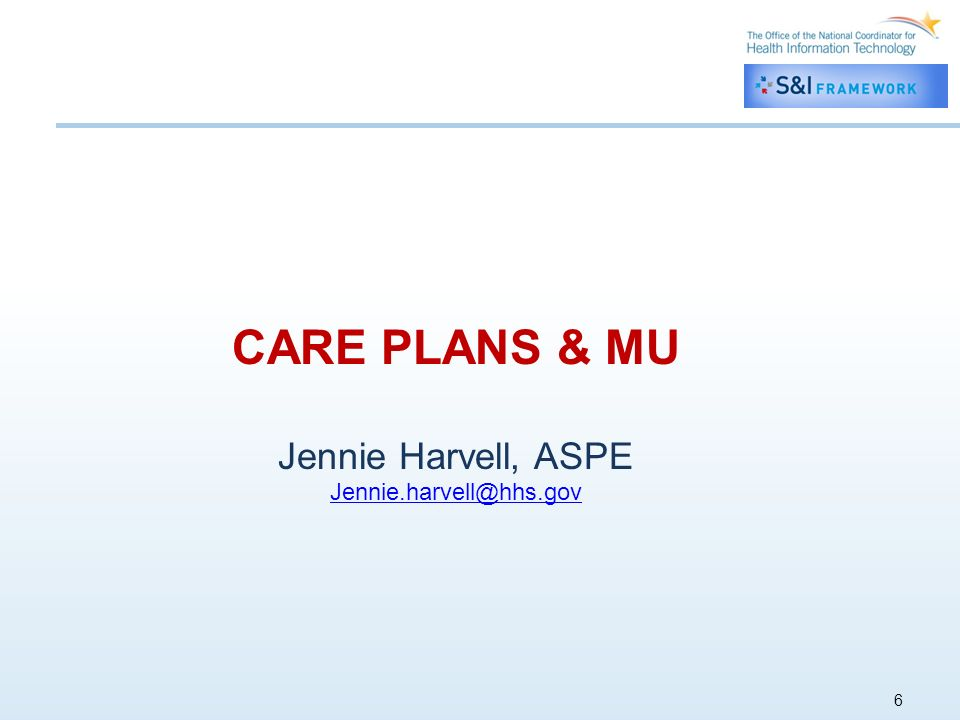 6 CARE PLANS & MU Jennie Harvell, ASPE Jennie.harvell@hhs.gov