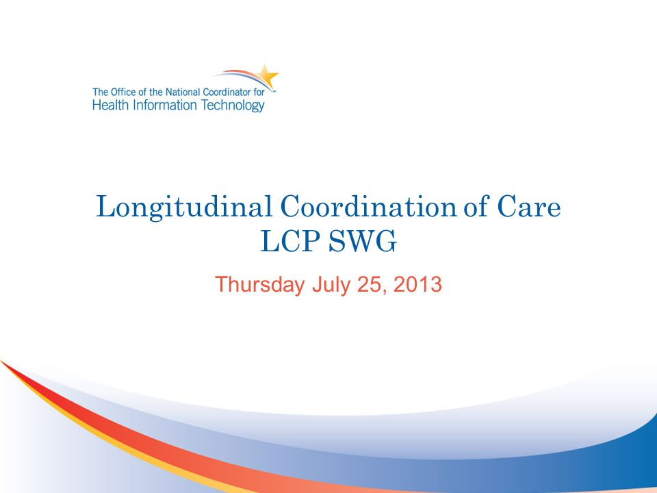 Longitudinal Coordination of Care LCP SWG Thursday July 25, 2013