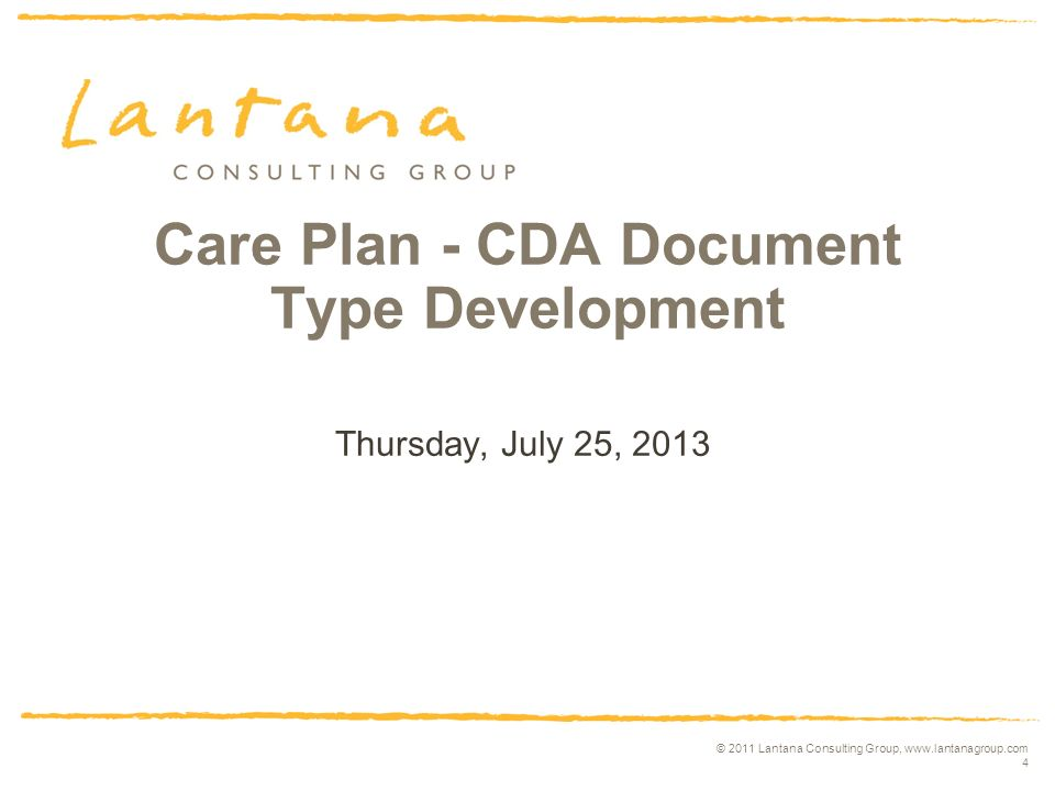 © 2011 Lantana Consulting Group, www.lantanagroup.com 4 Care Plan - CDA Document Type Development Thursday, July 25, 2013