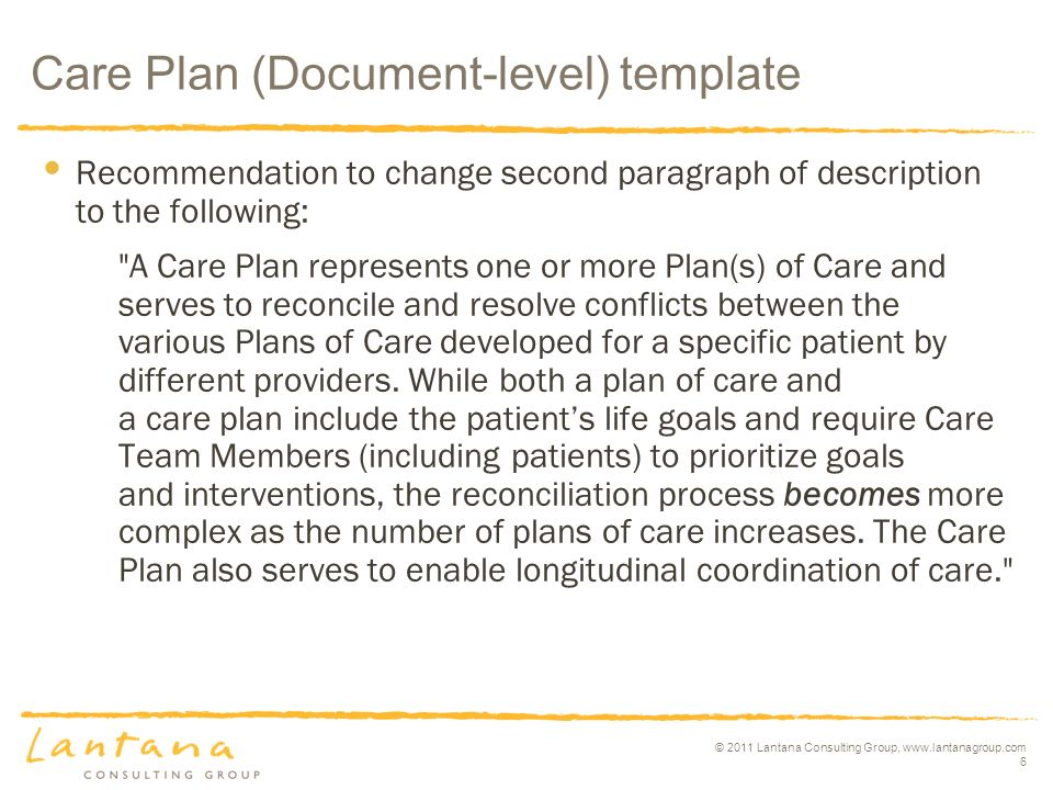 © 2011 Lantana Consulting Group, www.lantanagroup.com 6 Recommendation to change second paragraph of description to the following: A Care Plan represents one or more Plan(s) of Care and serves to reconcile and resolve conflicts between the various Plans of Care developed for a specific patient by different providers.