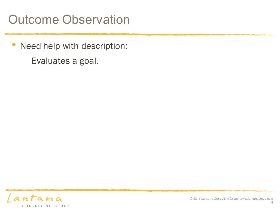 © 2011 Lantana Consulting Group, www.lantanagroup.com 6 Need help with description: Evaluates a goal. Outcome Observation