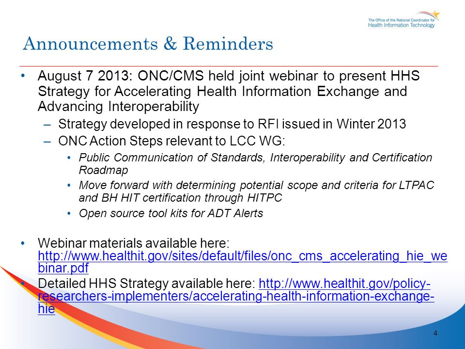 August : ONC/CMS held joint webinar to present HHS Strategy for Accelerating Health Information Exchange and Advancing Interoperability –Strategy developed in response to RFI issued in Winter 2013 –ONC Action Steps relevant to LCC WG: Public Communication of Standards, Interoperability and Certification Roadmap Move forward with determining potential scope and criteria for LTPAC and BH HIT certification through HITPC Open source tool kits for ADT Alerts Webinar materials available here:   binar.pdf   binar.pdf Detailed HHS Strategy available here:   researchers-implementers/accelerating-health-information-exchange- hiehttp://  researchers-implementers/accelerating-health-information-exchange- hie 4 Announcements & Reminders