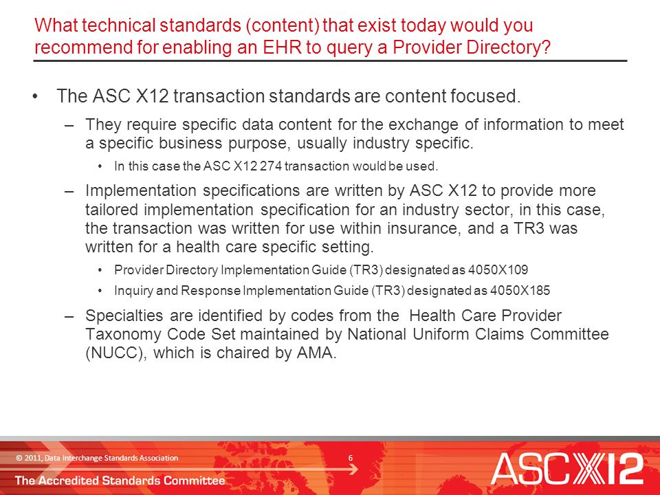 © 2011, Data Interchange Standards Association 7 Implementation Guide Descriptions for the ASC X12 274 Transaction ASC X12 004050X109 – Provider Directory The purpose of this implementation guide is to provide standardized data requirements and content for all users of ASC X12 Health Care Provider Information (274) transaction.