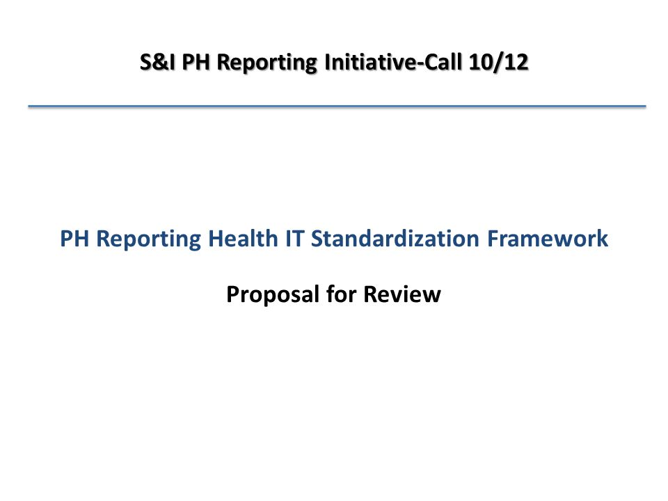 PH Reporting Health IT Standardization Framework Proposal for Review S&I PH Reporting Initiative-Call 10/12