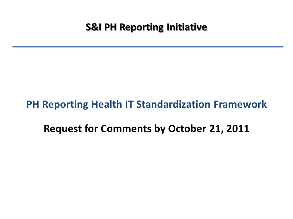 PH Reporting Health IT Standardization Framework Request for Comments by October 21, 2011 S&I PH Reporting Initiative
