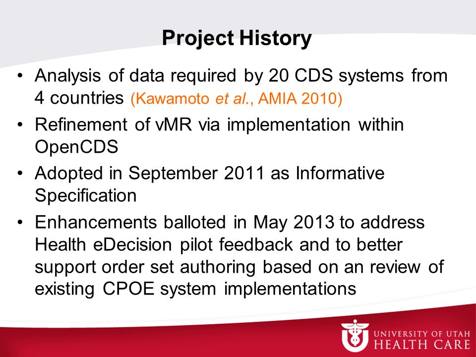 Project History Analysis of data required by 20 CDS systems from 4 countries (Kawamoto et al., AMIA 2010) Refinement of vMR via implementation within