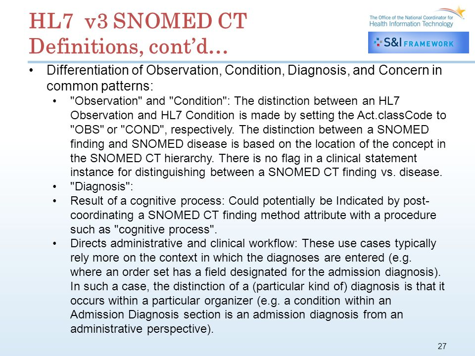 27 HL7 v3 SNOMED CT Definitions, contd… Differentiation of Observation, Condition, Diagnosis, and Concern in common patterns: Observation and Condition : The distinction between an HL7 Observation and HL7 Condition is made by setting the Act.classCode to OBS or COND , respectively.