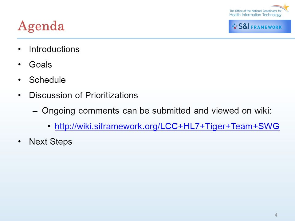 Agenda Introductions Goals Schedule Discussion of Prioritizations –Ongoing comments can be submitted and viewed on wiki: http://wiki.siframework.org/LCC+HL7+Tiger+Team+SWG Next Steps 4