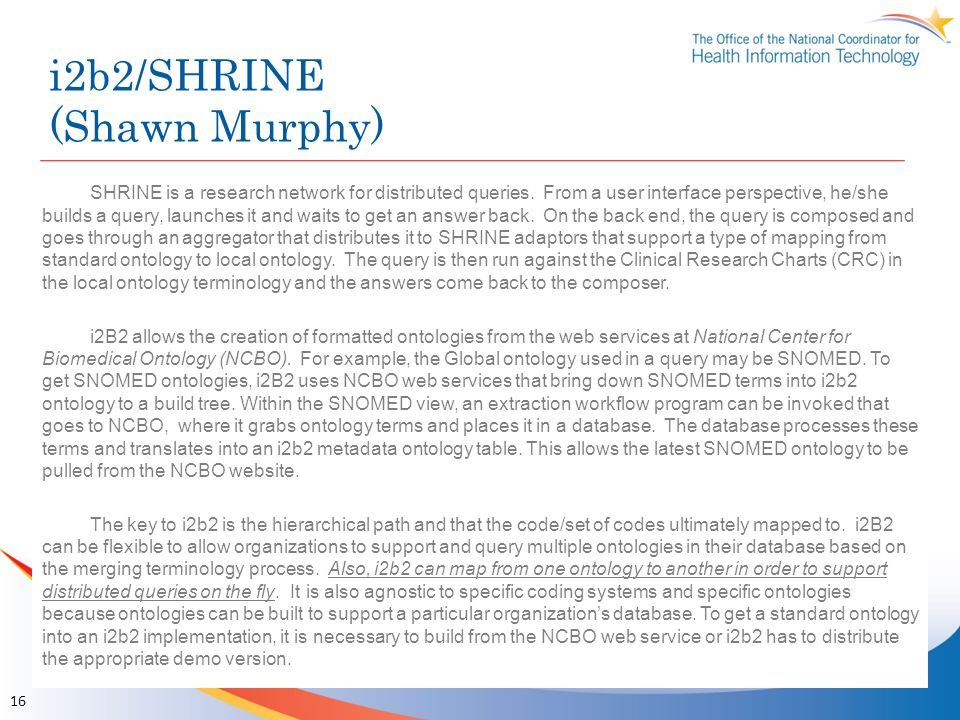i2b2/SHRINE (Shawn Murphy) 16 SHRINE is a research network for distributed queries. From a user interface perspective, he/she builds a query, launches