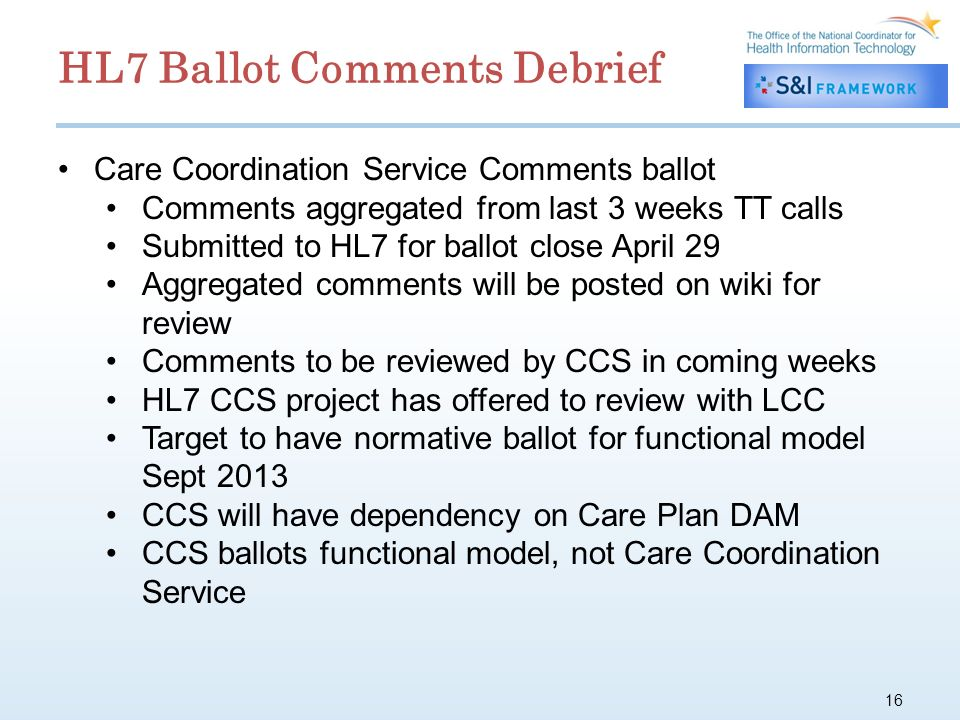 16 Care Coordination Service Comments ballot Comments aggregated from last 3 weeks TT calls Submitted to HL7 for ballot close April 29 Aggregated comments will be posted on wiki for review Comments to be reviewed by CCS in coming weeks HL7 CCS project has offered to review with LCC Target to have normative ballot for functional model Sept 2013 CCS will have dependency on Care Plan DAM CCS ballots functional model, not Care Coordination Service HL7 Ballot Comments Debrief