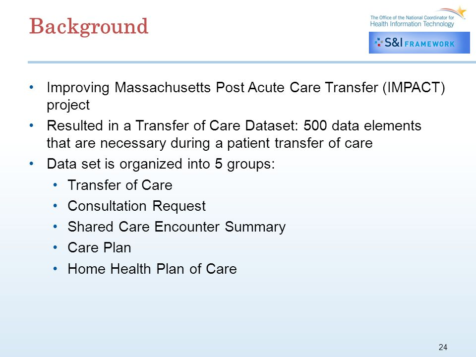 24 Background Improving Massachusetts Post Acute Care Transfer (IMPACT) project Resulted in a Transfer of Care Dataset: 500 data elements that are necessary during a patient transfer of care Data set is organized into 5 groups: Transfer of Care Consultation Request Shared Care Encounter Summary Care Plan Home Health Plan of Care