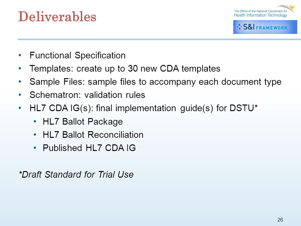 26 Deliverables Functional Specification Templates: create up to 30 new CDA templates Sample Files: sample files to accompany each document type Schematron: validation rules HL7 CDA IG(s): final implementation guide(s) for DSTU* HL7 Ballot Package HL7 Ballot Reconciliation Published HL7 CDA IG *Draft Standard for Trial Use