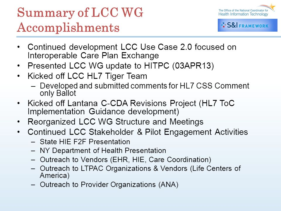 Summary of LCC WG Accomplishments Continued development LCC Use Case 2.0 focused on Interoperable Care Plan Exchange Presented LCC WG update to HITPC (03APR13) Kicked off LCC HL7 Tiger Team –Developed and submitted comments for HL7 CSS Comment only Ballot Kicked off Lantana C-CDA Revisions Project (HL7 ToC Implementation Guidance development) Reorganized LCC WG Structure and Meetings Continued LCC Stakeholder & Pilot Engagement Activities –State HIE F2F Presentation –NY Department of Health Presentation –Outreach to Vendors (EHR, HIE, Care Coordination) –Outreach to LTPAC Organizations & Vendors (Life Centers of America) –Outreach to Provider Organizations (ANA)