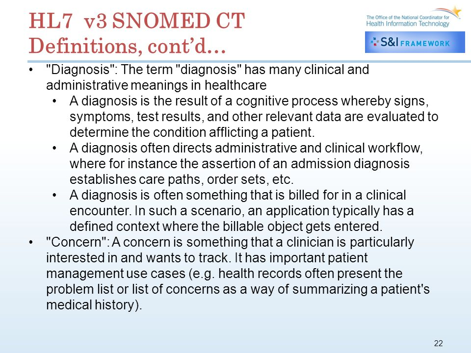 22 HL7 v3 SNOMED CT Definitions, contd… Diagnosis : The term diagnosis has many clinical and administrative meanings in healthcare A diagnosis is the result of a cognitive process whereby signs, symptoms, test results, and other relevant data are evaluated to determine the condition afflicting a patient.