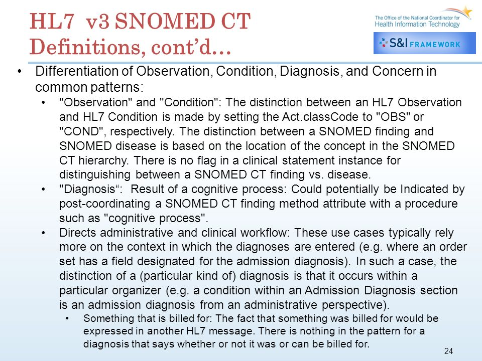 24 HL7 v3 SNOMED CT Definitions, contd… Differentiation of Observation, Condition, Diagnosis, and Concern in common patterns: Observation and Condition : The distinction between an HL7 Observation and HL7 Condition is made by setting the Act.classCode to OBS or COND , respectively.