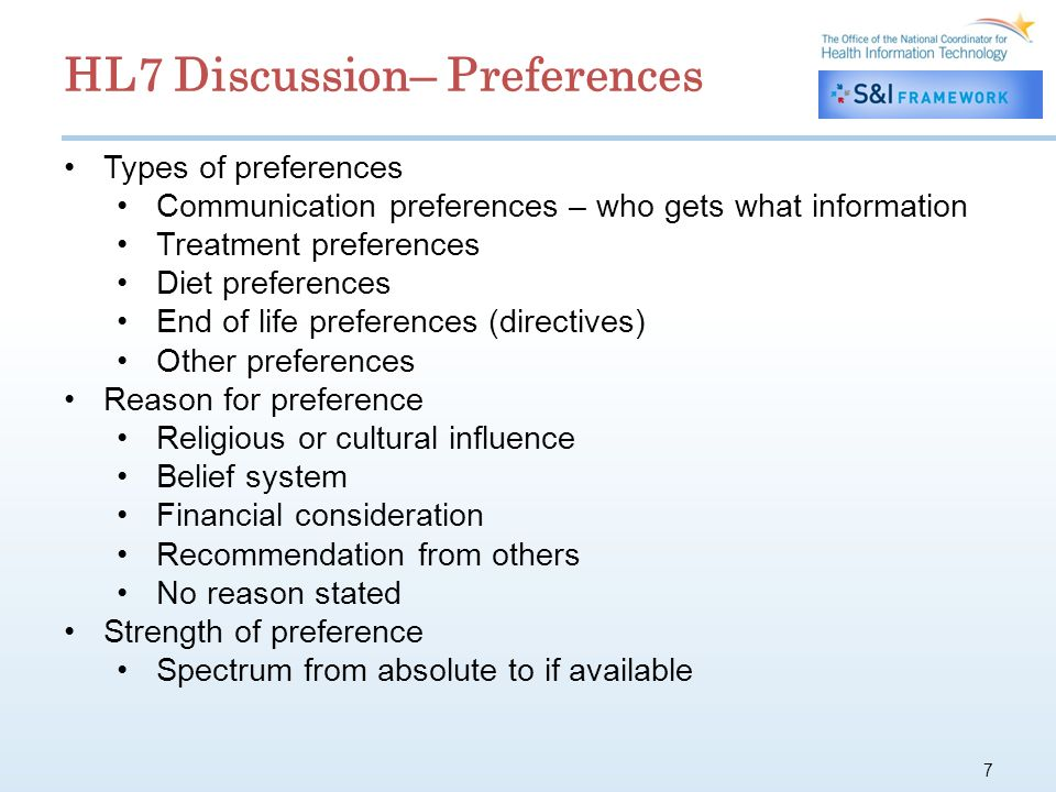 7 Types of preferences Communication preferences – who gets what information Treatment preferences Diet preferences End of life preferences (directives) Other preferences Reason for preference Religious or cultural influence Belief system Financial consideration Recommendation from others No reason stated Strength of preference Spectrum from absolute to if available HL7 Discussion– Preferences