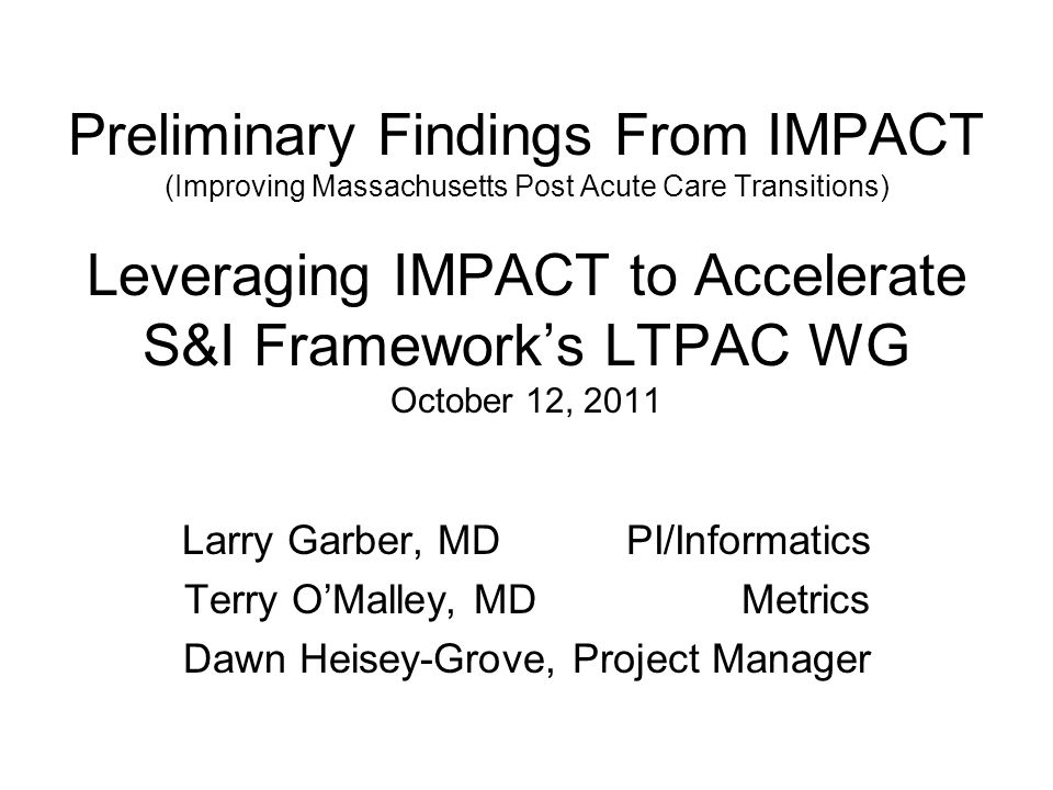 Preliminary Findings From IMPACT (Improving Massachusetts Post Acute Care Transitions) Leveraging IMPACT to Accelerate S&I Frameworks LTPAC WG October 12, 2011 Larry Garber, MD PI/Informatics Terry OMalley, MD Metrics Dawn Heisey-Grove, Project Manager